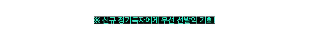 신규 정기독자에게 우선 선발의 기회!