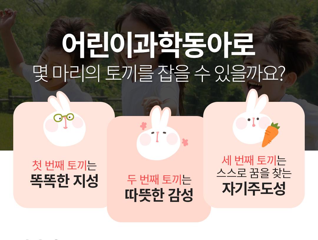 어린이과학동아로 몇 마리의 토끼를 잡을 수 있을까요? 첫 번째 토끼는 똑똑한 지성, 두 번째 토끼는 따뜻한 감성, 세 번째 토끼는 스스로 꿈을 찾는 자기주도성