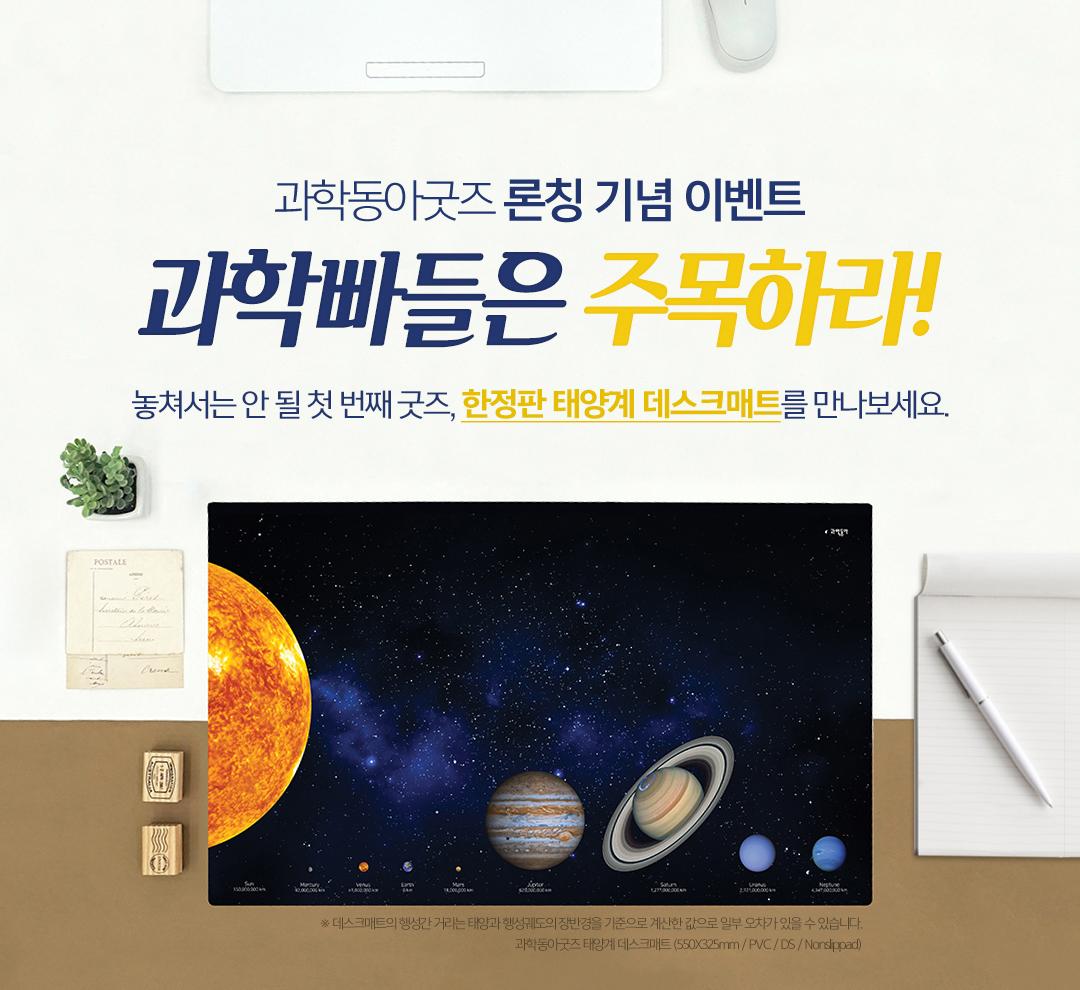 과학동아굿즈 론칭 기념 이벤트 과학빠들은 주목하라! 놓쳐서는 안 될 첫 번째 굿즈, 한정판 태양계 데스크매트를 만나보세요.