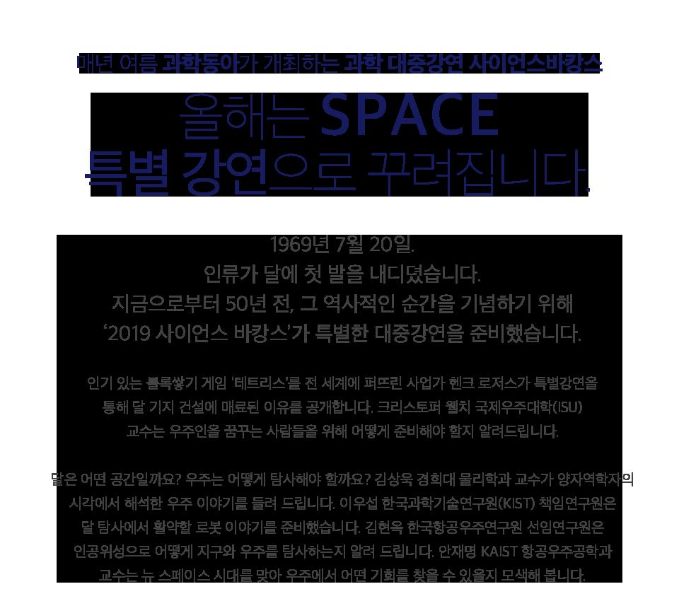 올해는 SPACE 특별 강연으로 꾸려집니다. 1969년 7월 20일. 인류가 달에 첫 발을 내디뎠습니다. 지금으로부터 50년 전, 그 역사적인 순간을 기념하기 위해 '2019 사이언스 바캉스'가 특별한 대중강연을 준비했습니다.   인기 있는 블록쌓기 게임 '테트리스'를 전 세계에 퍼뜨린 사업가 헨크 로저스가 특별강연을 통해 달 기지 건설에 매료된 이유를 공개합니다. 크리스토퍼 웰치 국제우주대학(ISU) 교수는 우주인을 꿈꾸는 사람들을 위해 어떻게 준비해야 할지 알려드립니다. 달은 어떤 공간일까요? 우주는 어떻게 탐사해야 할까요? 김상욱 경희대 물리학과 교수가 양자역학자의 시각에서 해석한 우주 이야기를 들려 드립니다. 이우섭 한국과학기술연구원(KIST) 책임연구원은 달 탐사에서 활약할 로봇 이야기를 준비했습니다. 김현옥 한국항공우주연구원 선임연구원은 인공위성으로 어떻게 지구와 우주를 탐사하는지 알려 드립니다. 안재명 KAIST 항공우주공학과 교수는 뉴 스페이스 시대를 맞아 우주에서 어떤 기회를 찾을 수 있을지 모색해 봅니다.